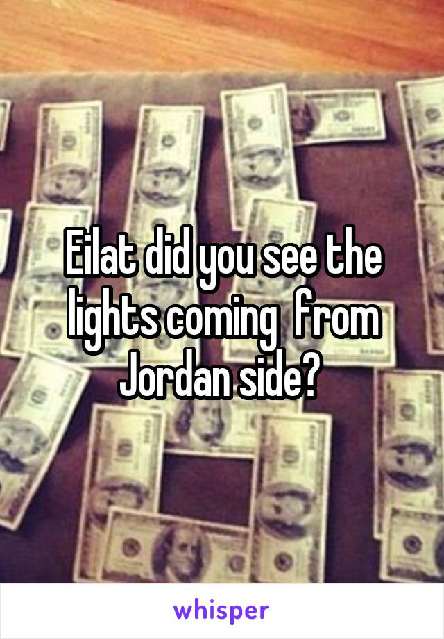 Eilat did you see the lights coming  from Jordan side?