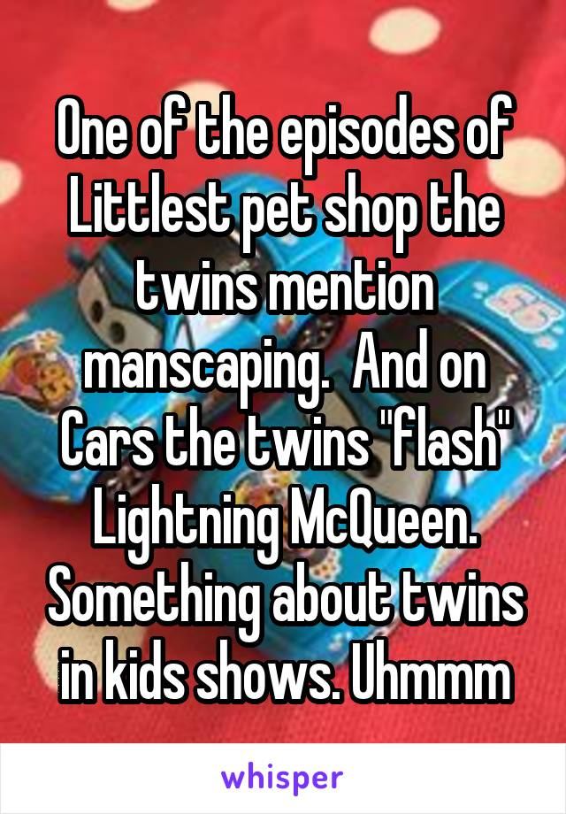 "One of the episodes of Littlest pet shop the twins mention manscaping.  And on Cars the twins ""flash"" Lightning McQueen. Something about twins in kids shows. Uhmmm"