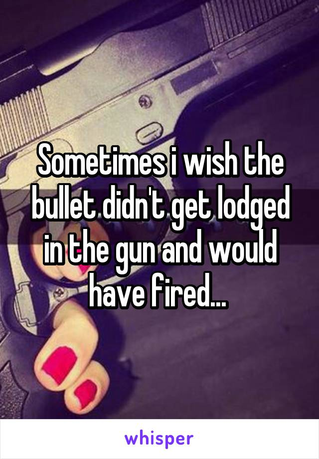 Sometimes i wish the bullet didn't get lodged in the gun and would have fired...