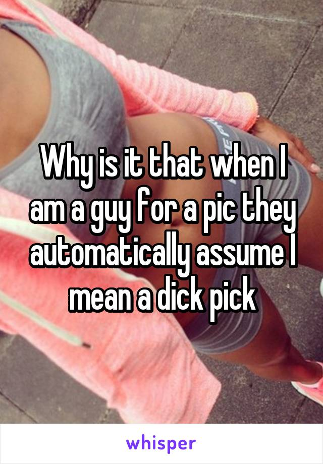 Why is it that when I am a guy for a pic they automatically assume I mean a dick pick
