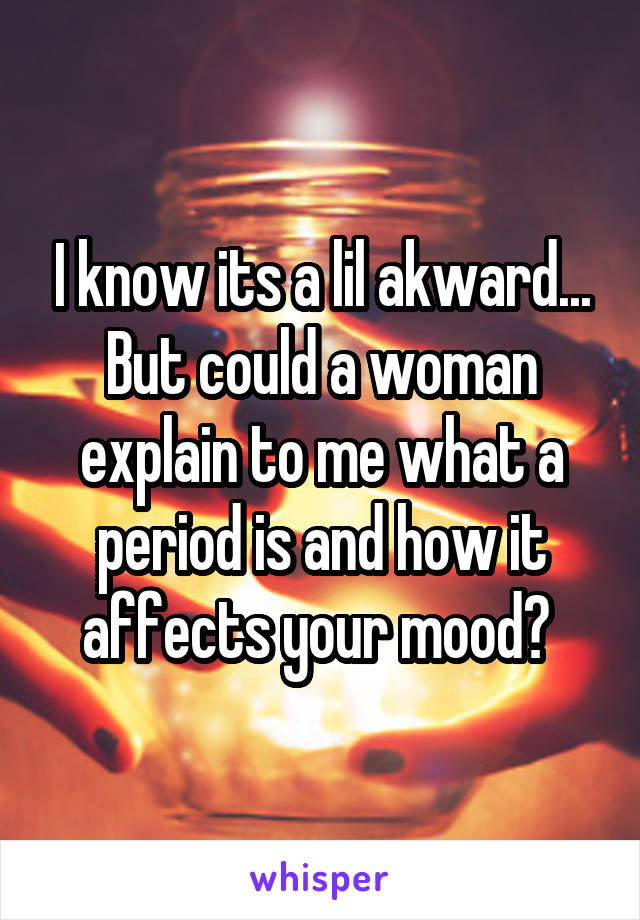 I know its a lil akward... But could a woman explain to me what a period is and how it affects your mood?