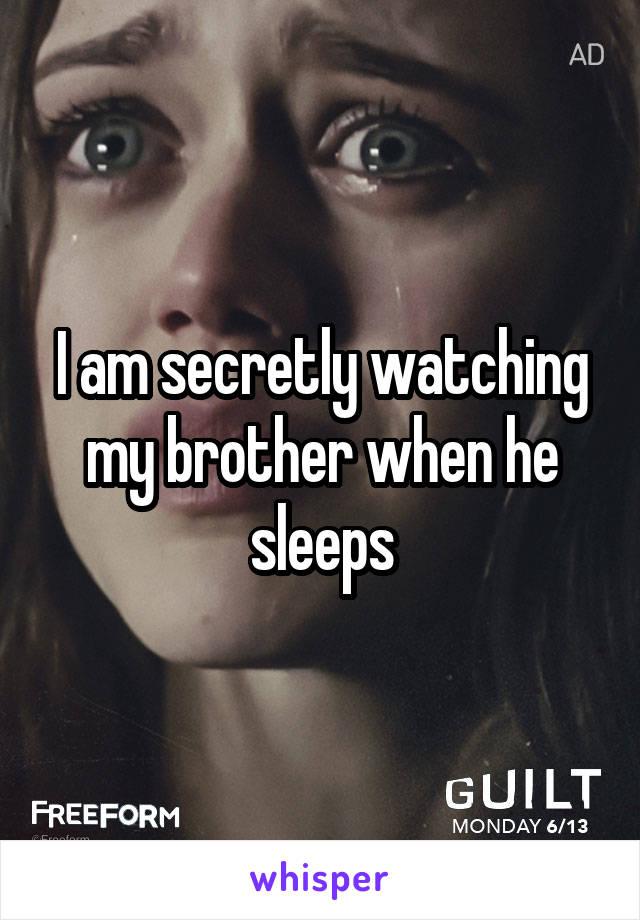 I am secretly watching my brother when he sleeps