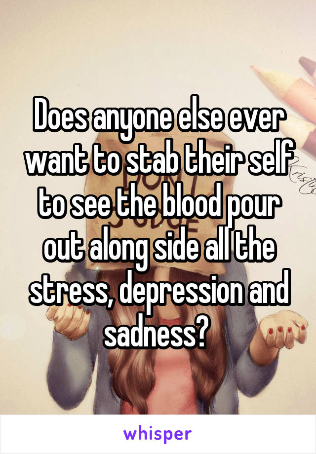 Does anyone else ever want to stab their self to see the blood pour out along side all the stress, depression and sadness?
