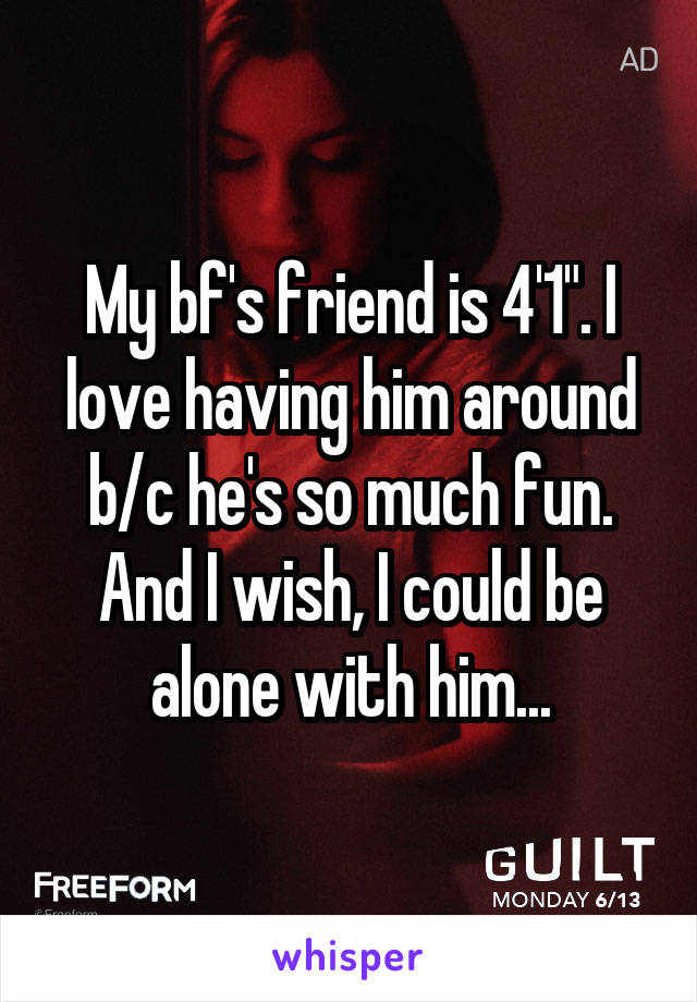 """My bf's friend is 4'1"""". I love having him around b/c he's so much fun. And I wish, I could be alone with him..."""