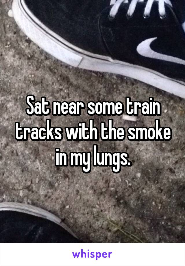Sat near some train tracks with the smoke in my lungs.