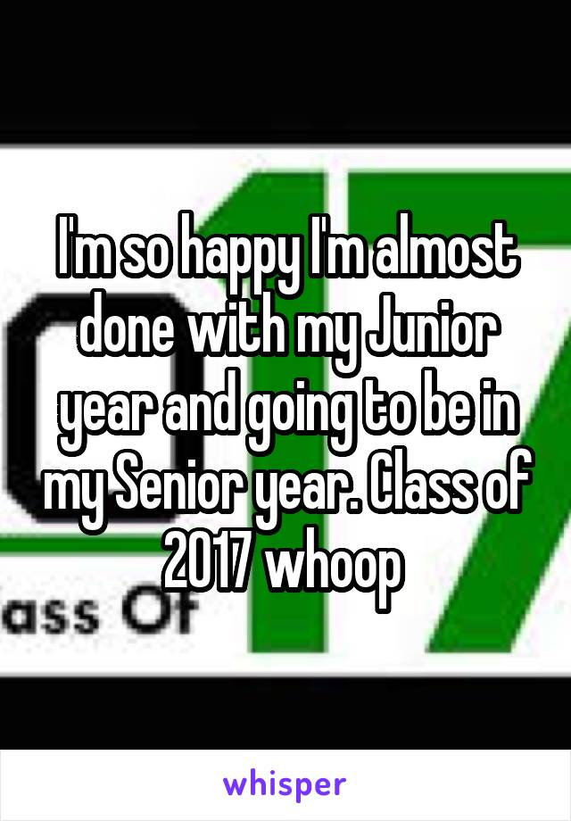 I'm so happy I'm almost done with my Junior year and going to be in my Senior year. Class of 2017 whoop
