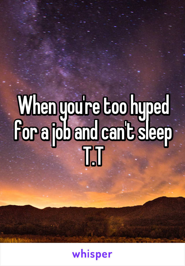 When you're too hyped for a job and can't sleep T.T