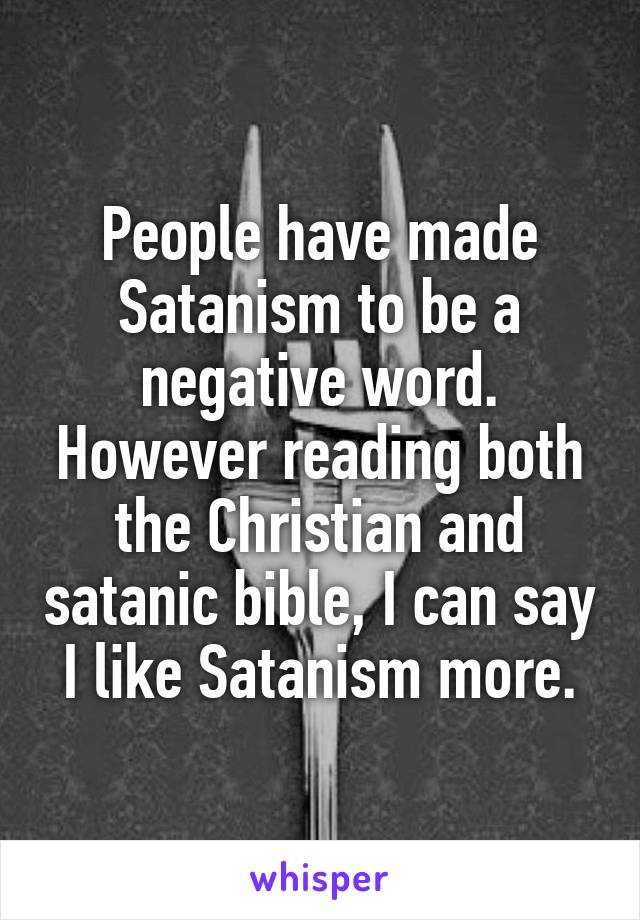 People have made Satanism to be a negative word. However reading both the Christian and satanic bible, I can say I like Satanism more.