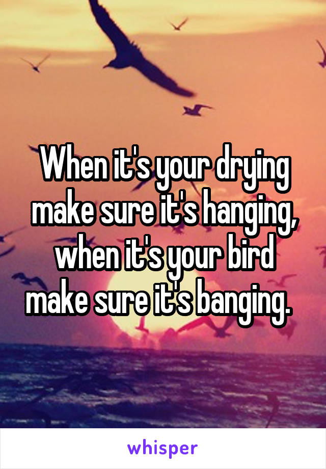 When it's your drying make sure it's hanging, when it's your bird make sure it's banging.