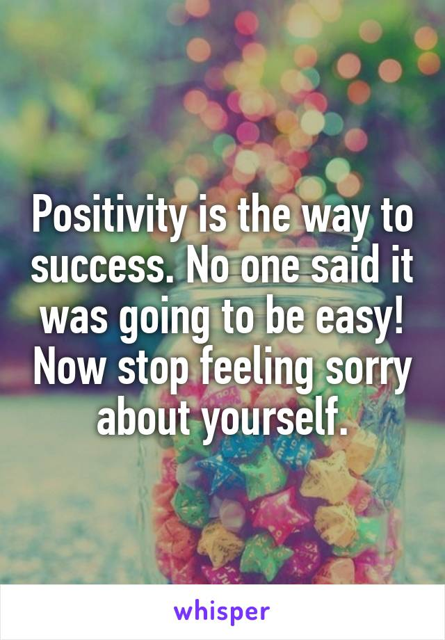 Positivity is the way to success. No one said it was going to be easy! Now stop feeling sorry about yourself.