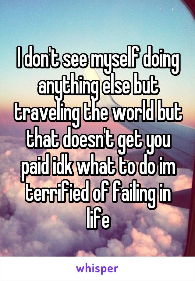 I don't see myself doing anything else but traveling the world but that doesn't get you paid idk what to do im terrified of failing in life