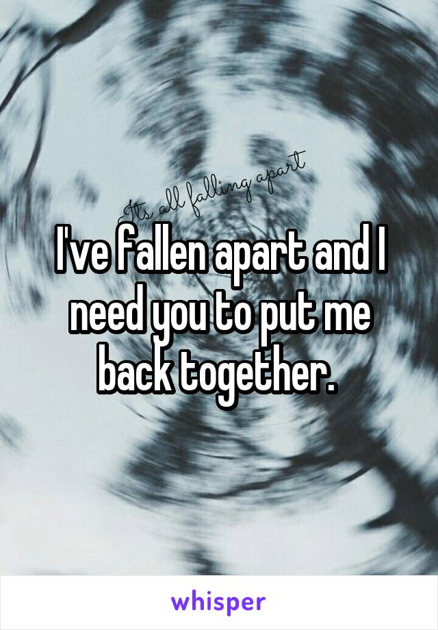 I've fallen apart and I need you to put me back together.