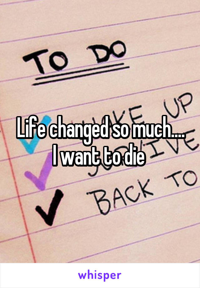 Life changed so much.... I want to die