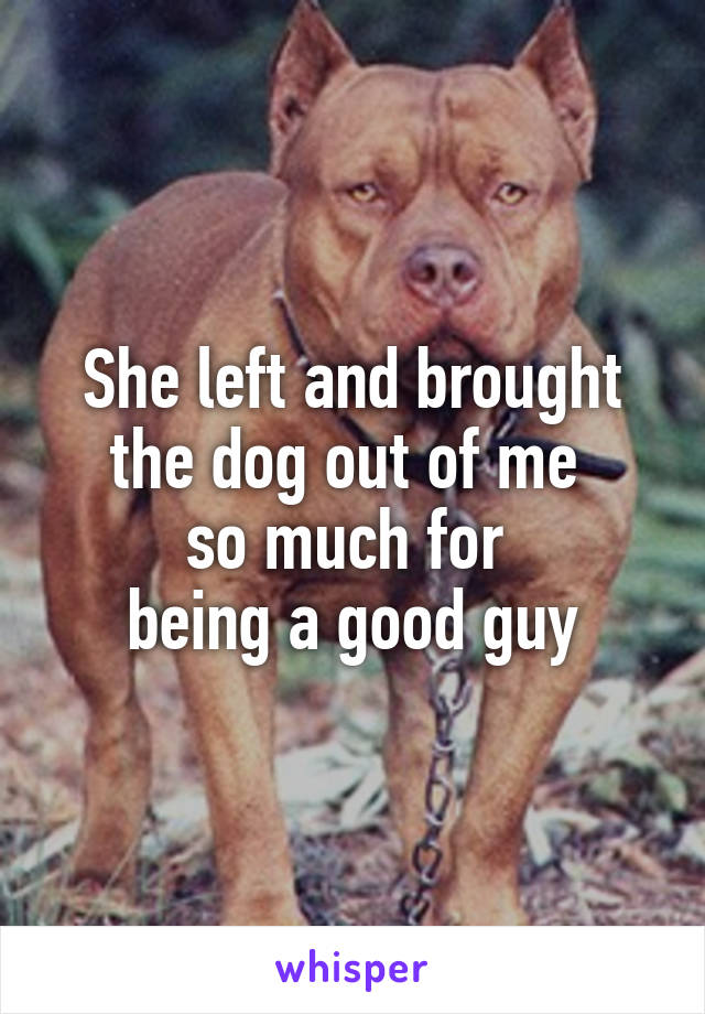 She left and brought the dog out of me  so much for  being a good guy
