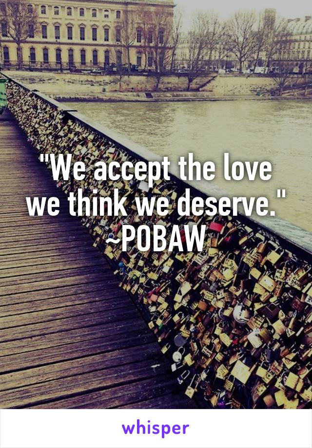 """""""We accept the love we think we deserve."""" ~POBAW"""