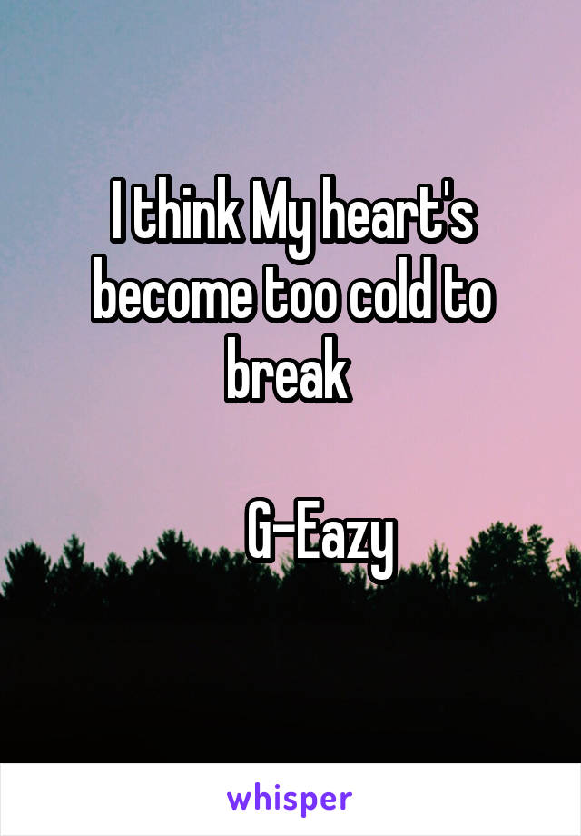 I think My heart's become too cold to break        G-Eazy