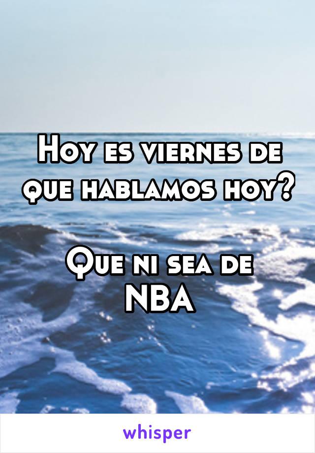 Hoy es viernes de que hablamos hoy?  Que ni sea de NBA