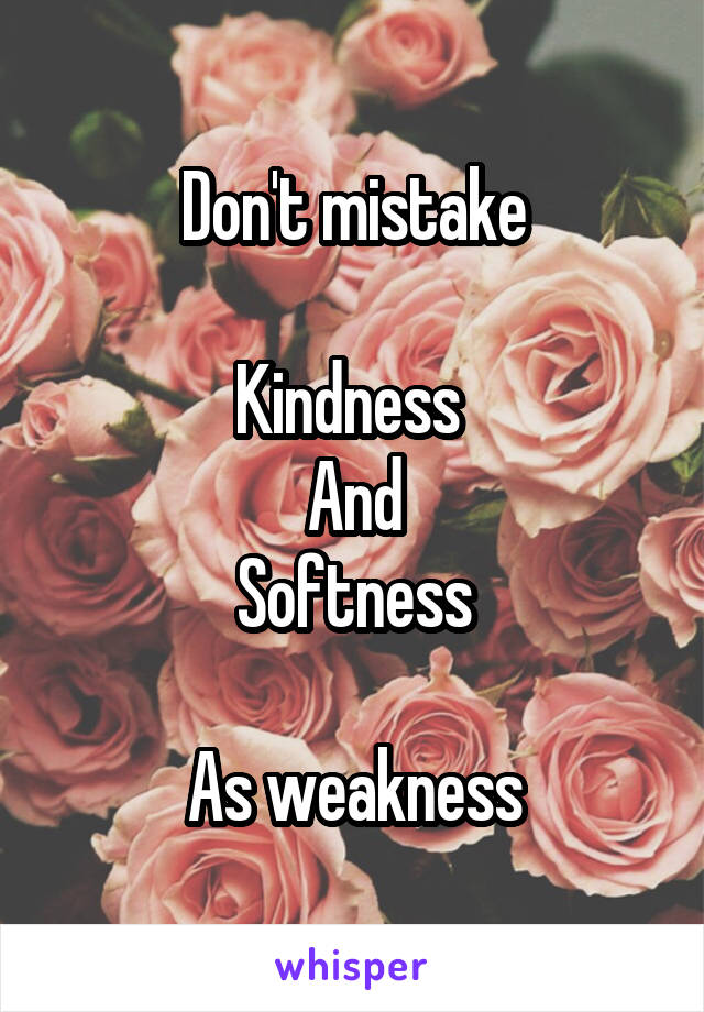 Don't mistake  Kindness  And Softness  As weakness