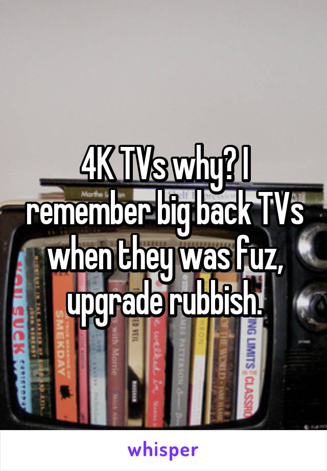 4K TVs why? I remember big back TVs when they was fuz, upgrade rubbish.