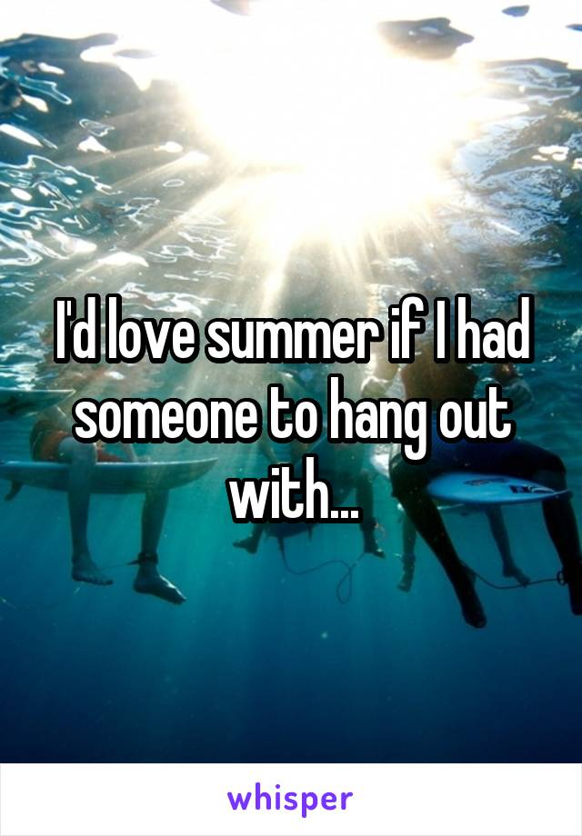 I'd love summer if I had someone to hang out with...
