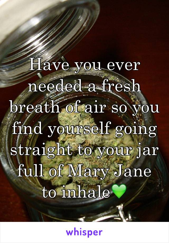 Have you ever needed a fresh breath of air so you find yourself going straight to your jar full of Mary Jane  to inhale💚
