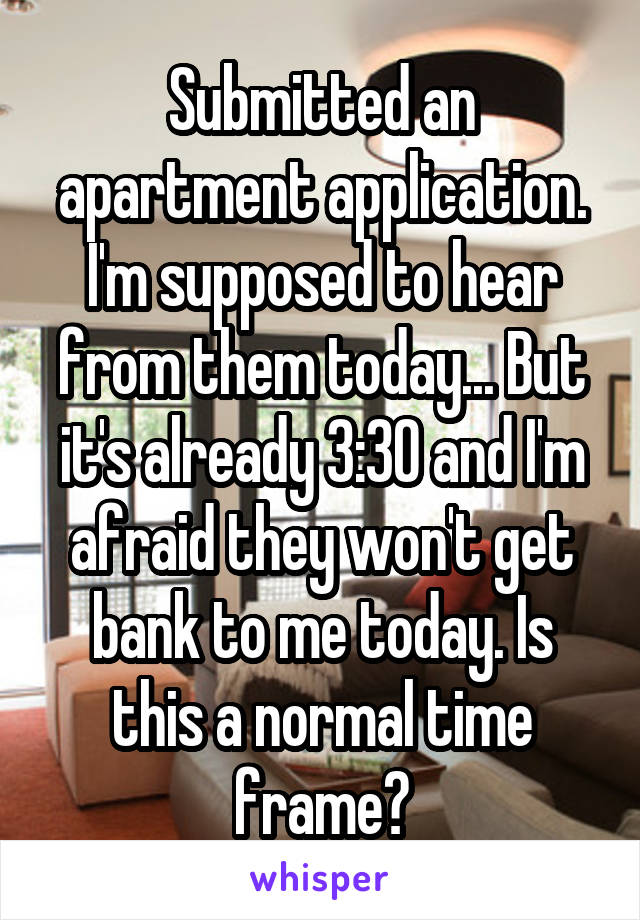 Submitted an apartment application. I'm supposed to hear from them today... But it's already 3:30 and I'm afraid they won't get bank to me today. Is this a normal time frame?