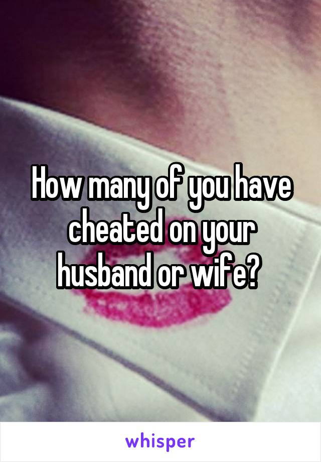 How many of you have cheated on your husband or wife?