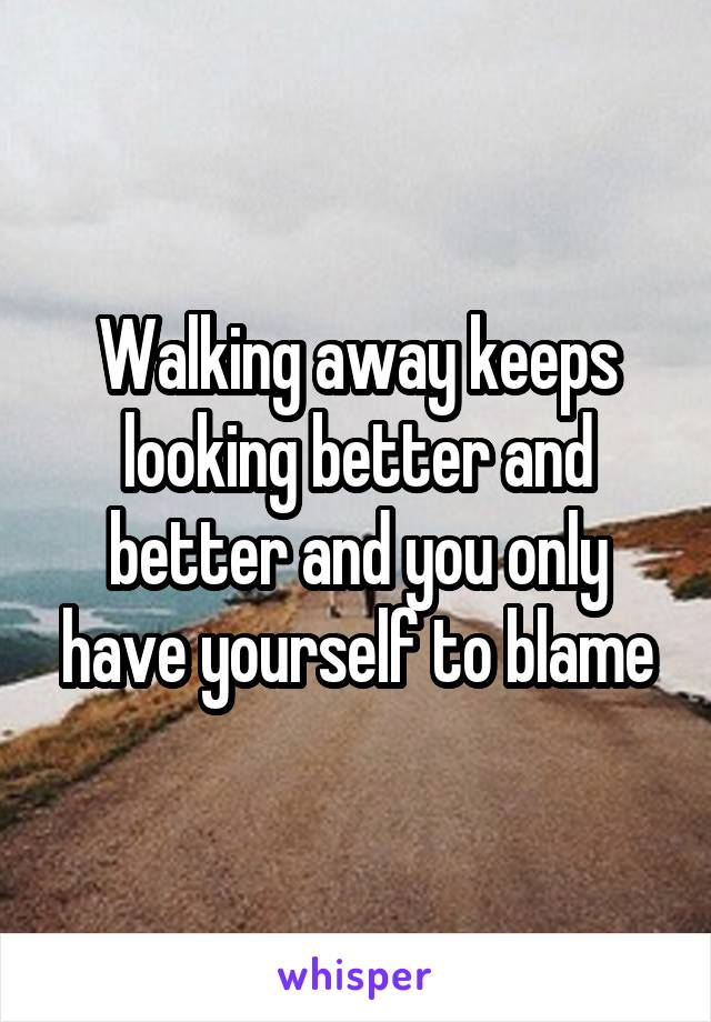 Walking away keeps looking better and better and you only have yourself to blame