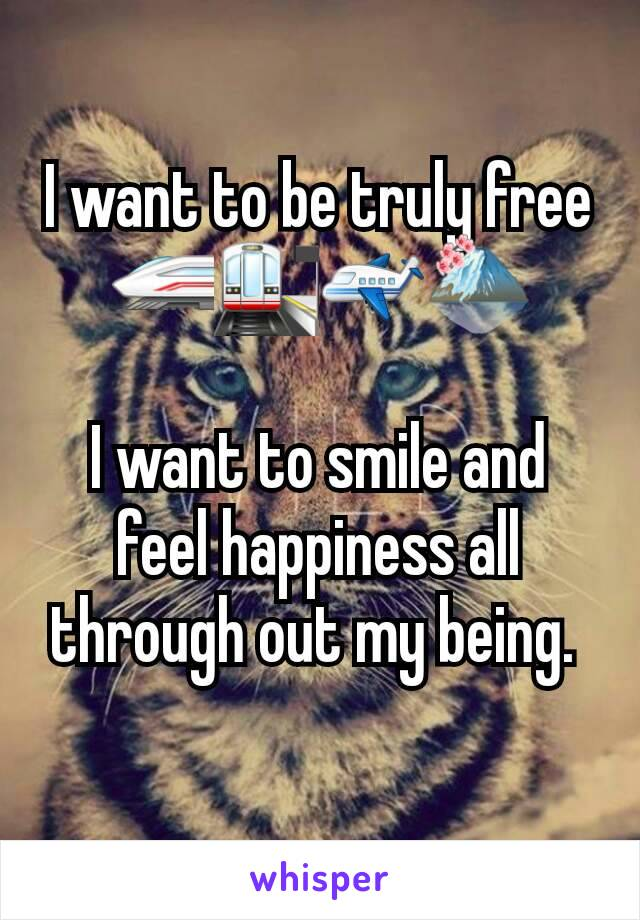 I want to be truly free 🚄🚉✈🗻  I want to smile and feel happiness all through out my being.