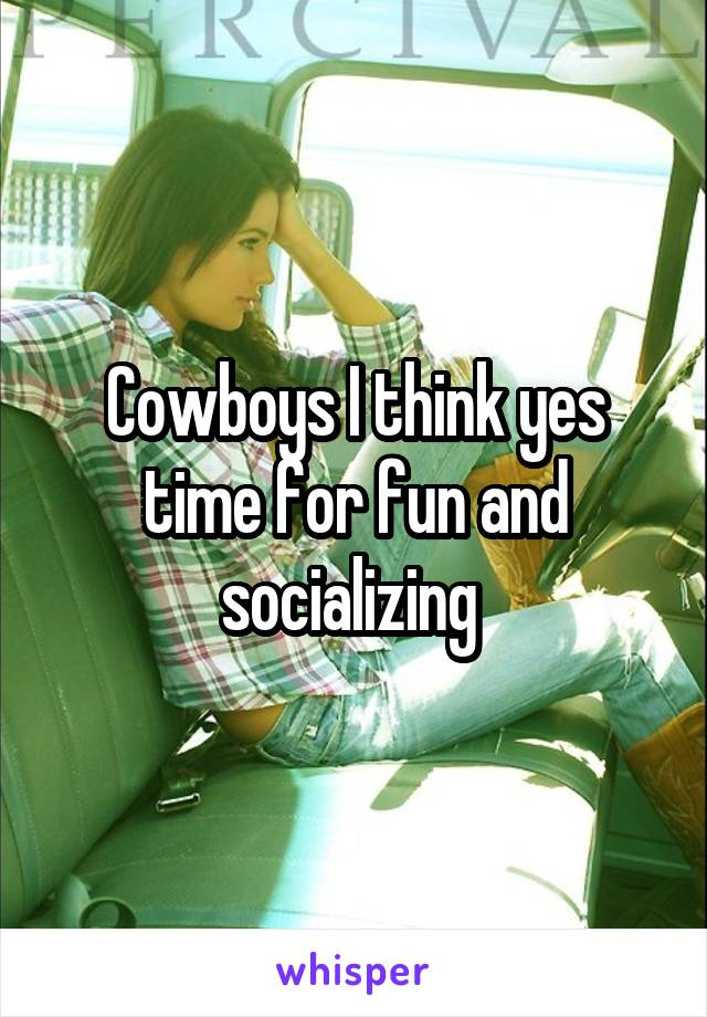 Cowboys I think yes time for fun and socializing