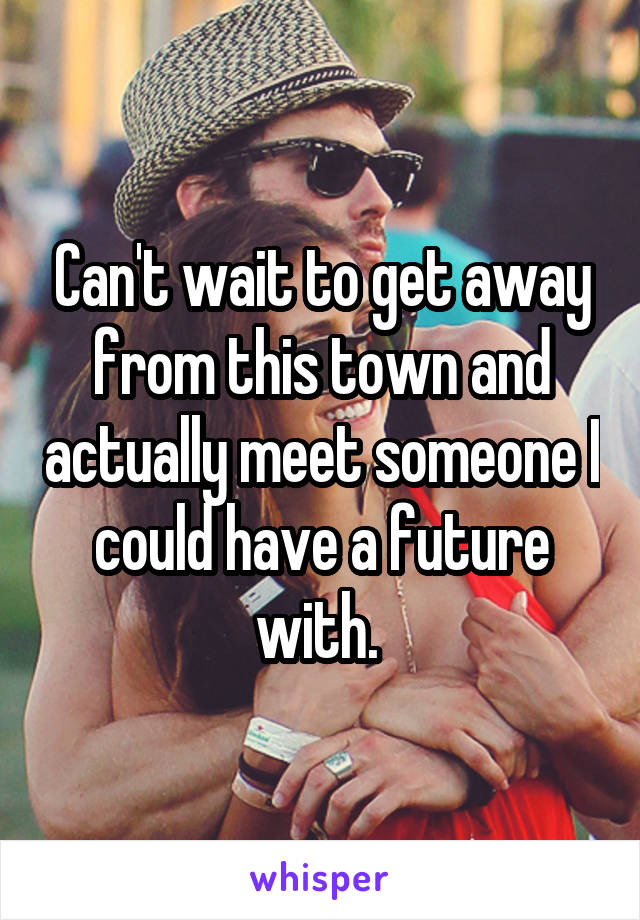 Can't wait to get away from this town and actually meet someone I could have a future with.