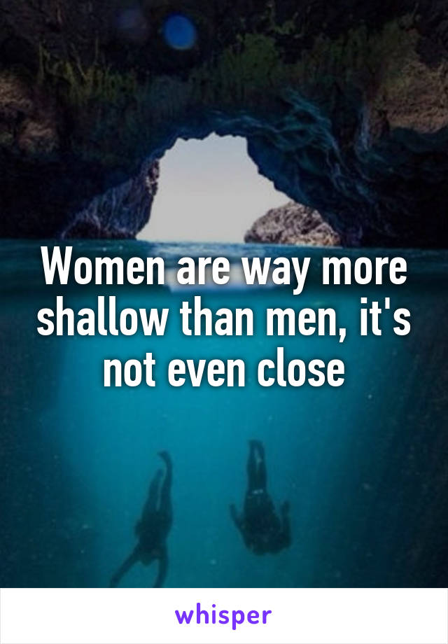Women are way more shallow than men, it's not even close