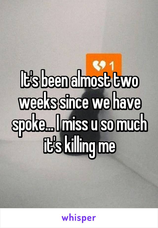 It's been almost two weeks since we have spoke... I miss u so much it's killing me