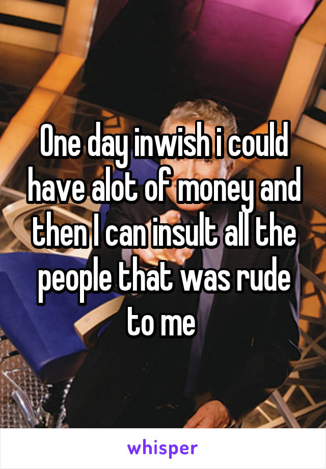 One day inwish i could have alot of money and then I can insult all the people that was rude to me