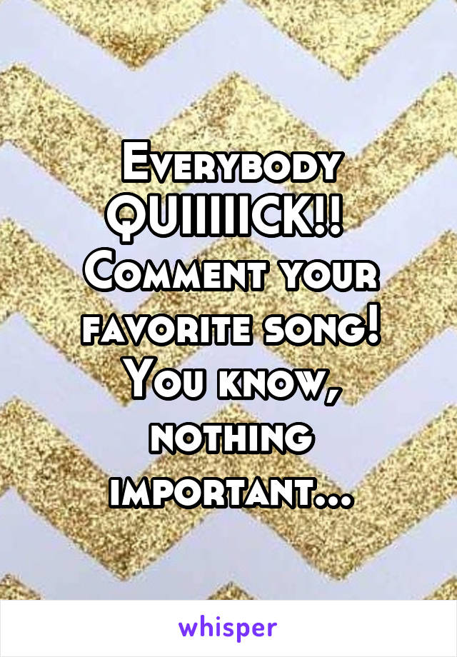 Everybody QUIIIIICK!!  Comment your favorite song! You know, nothing important...