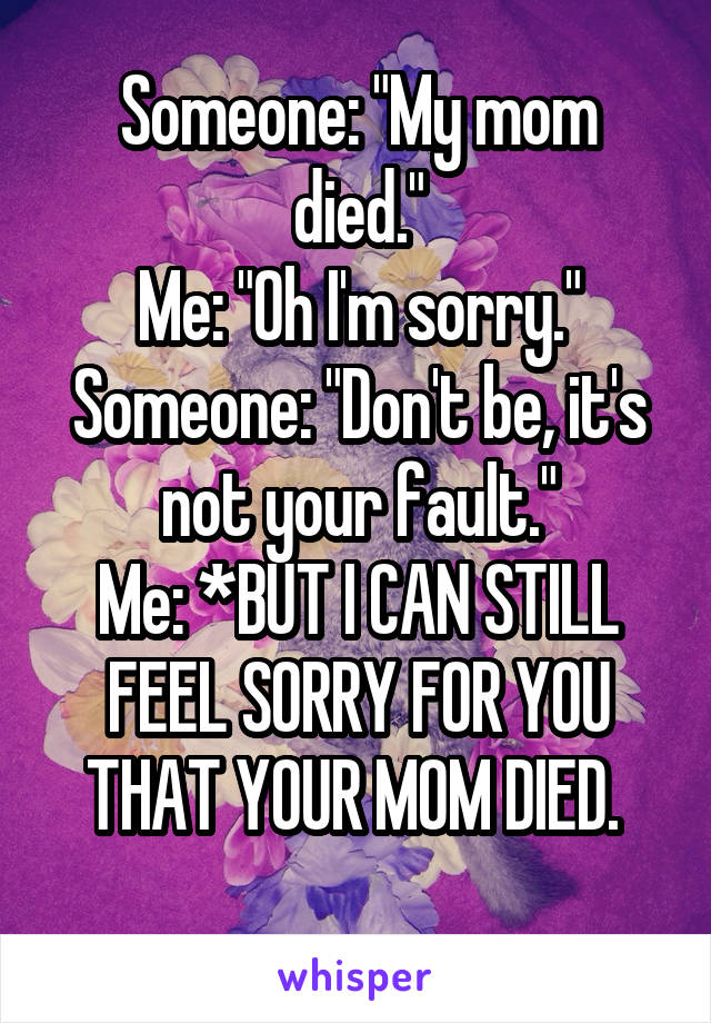 "Someone: ""My mom died."" Me: ""Oh I'm sorry."" Someone: ""Don't be, it's not your fault."" Me: *BUT I CAN STILL FEEL SORRY FOR YOU THAT YOUR MOM DIED."
