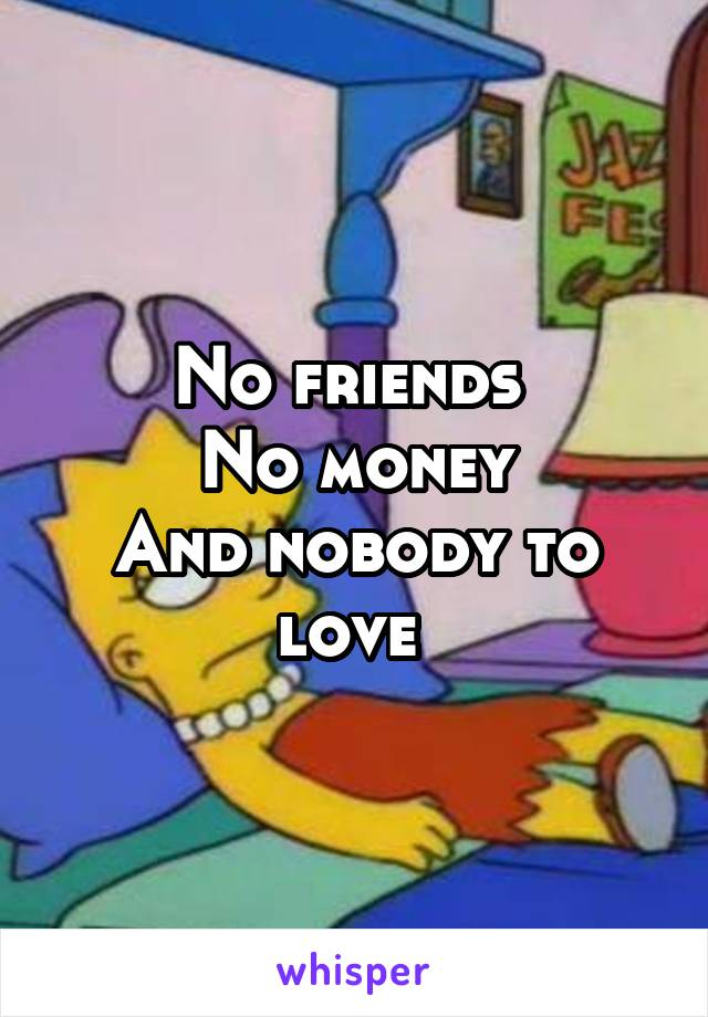No friends  No money And nobody to love