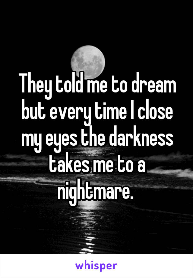 They told me to dream but every time I close my eyes the darkness takes me to a nightmare.
