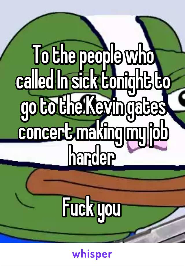 To the people who called In sick tonight to go to the Kevin gates concert making my job harder   Fuck you