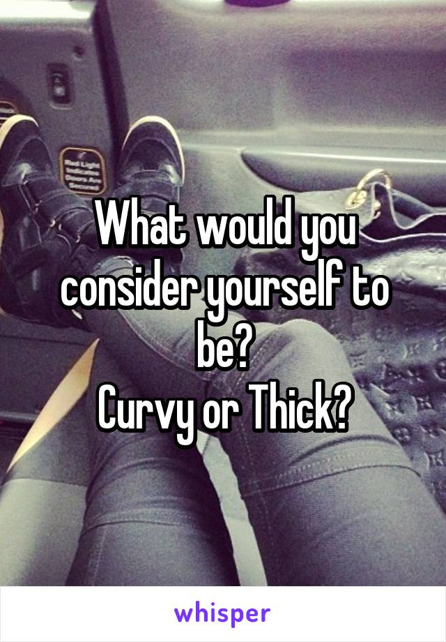 What would you consider yourself to be? Curvy or Thick?