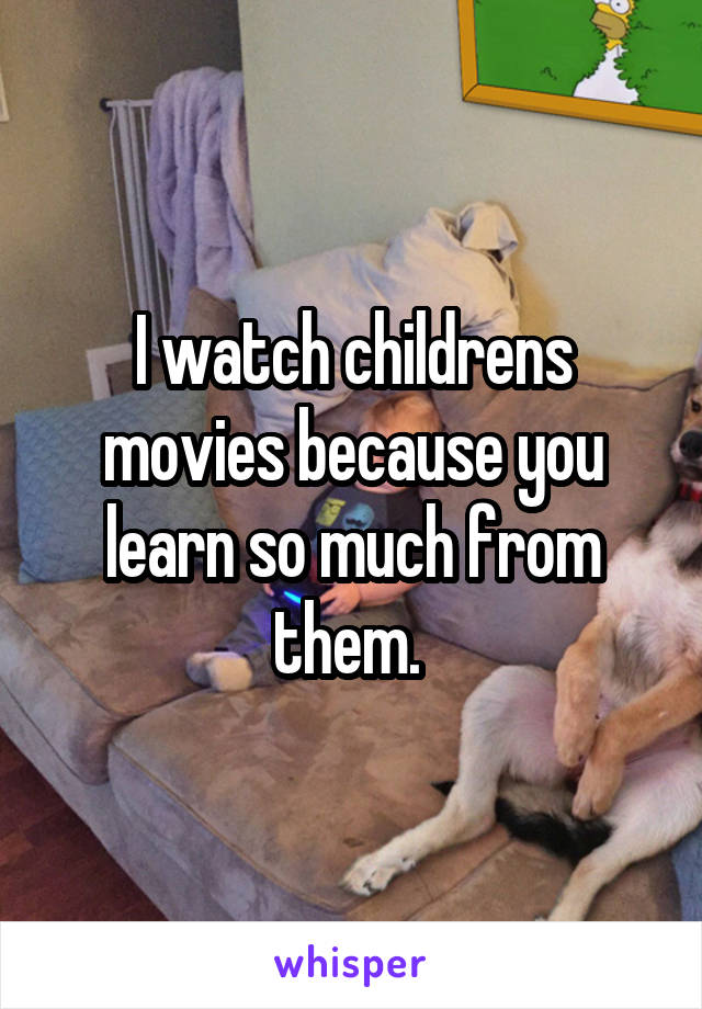 I watch childrens movies because you learn so much from them.