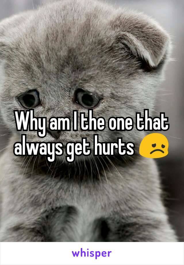 Why am I the one that always get hurts 😞