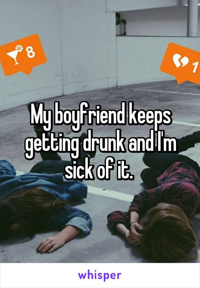 My boyfriend keeps getting drunk and I'm sick of it.