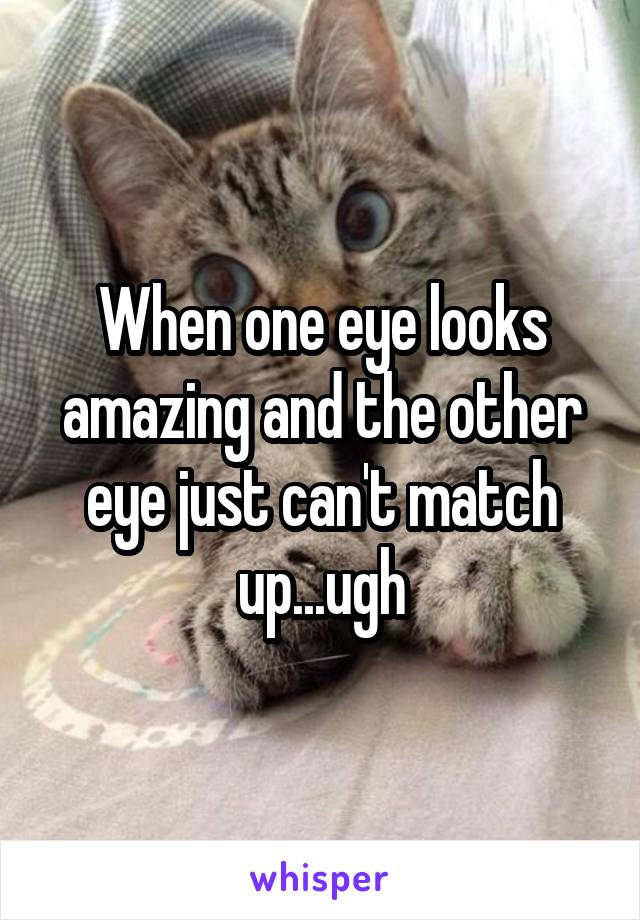 When one eye looks amazing and the other eye just can't match up...ugh