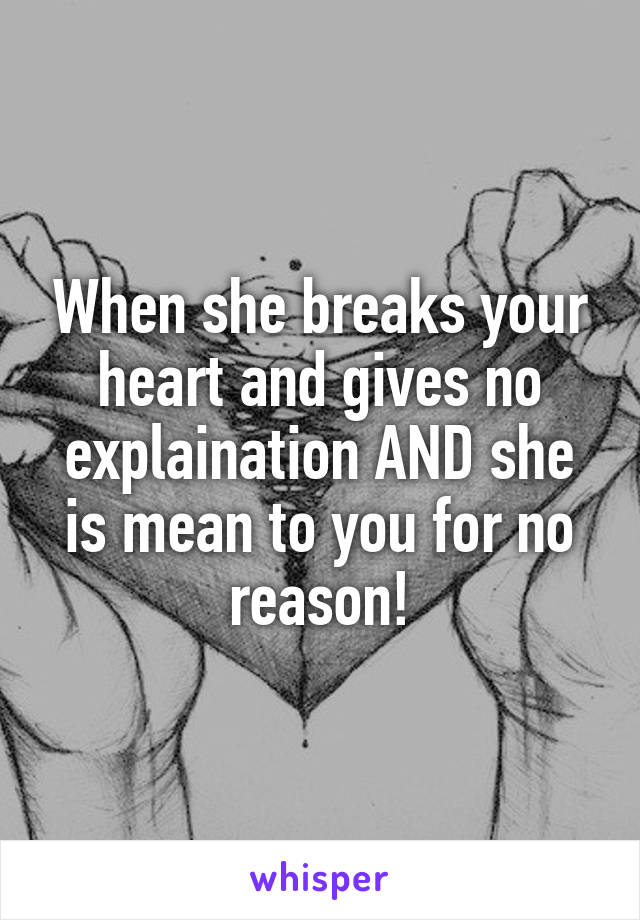 When she breaks your heart and gives no explaination AND she is mean to you for no reason!