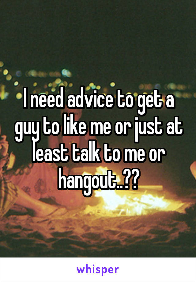 I need advice to get a guy to like me or just at least talk to me or hangout..??
