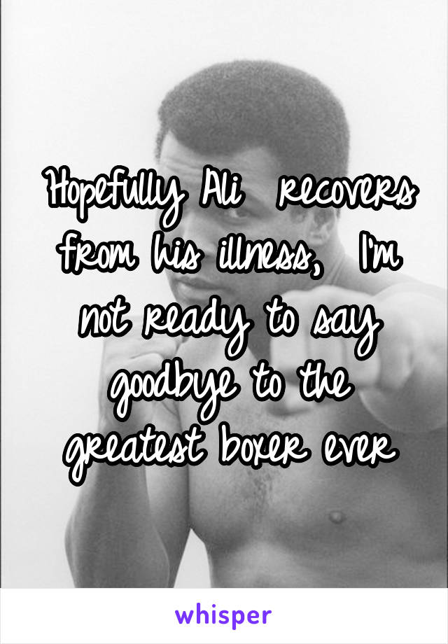 Hopefully Ali  recovers from his illness,  I'm not ready to say goodbye to the greatest boxer ever