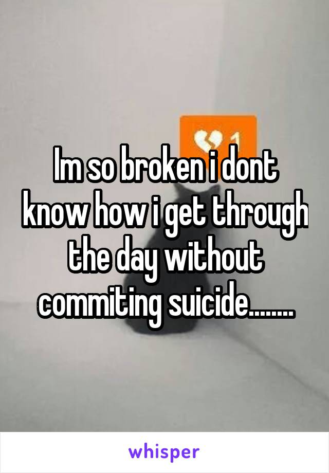 Im so broken i dont know how i get through the day without commiting suicide........