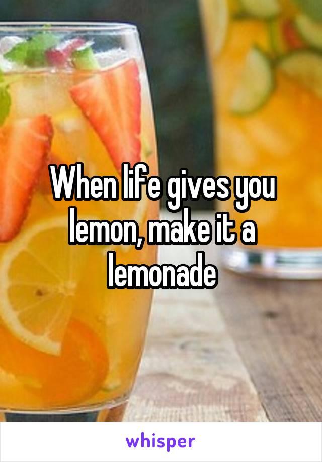 When life gives you lemon, make it a lemonade