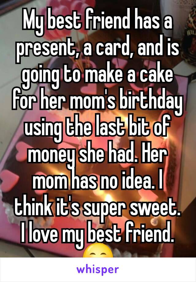 My best friend has a present, a card, and is going to make a cake for her mom's birthday using the last bit of money she had. Her mom has no idea. I think it's super sweet. I love my best friend.😊